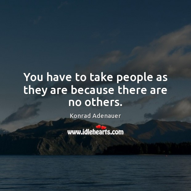 You have to take people as they are because there are no others. Image