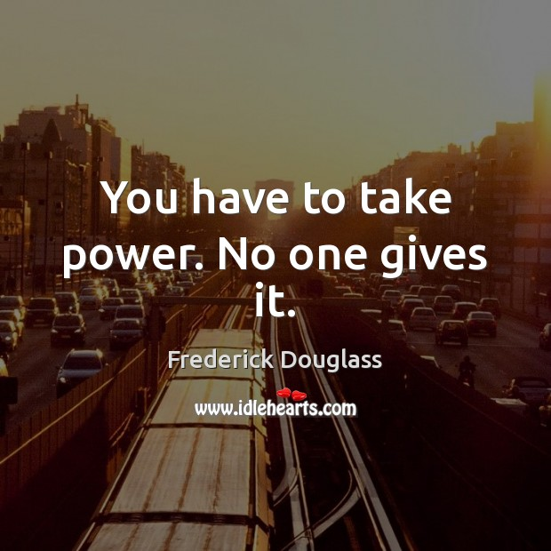 You have to take power. No one gives it. Frederick Douglass Picture Quote