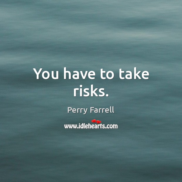 You have to take risks. Image