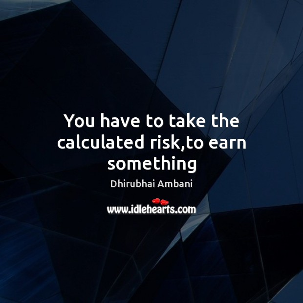 You have to take the calculated risk,to earn something Dhirubhai Ambani Picture Quote