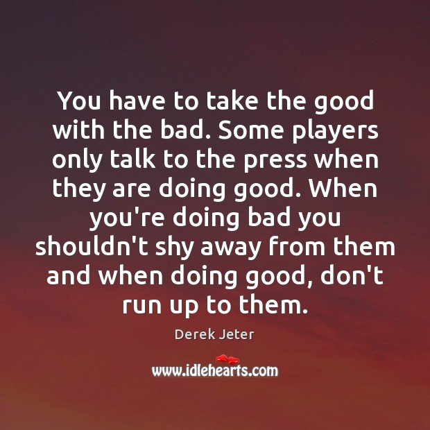 You have to take the good with the bad. Some players only Derek Jeter Picture Quote