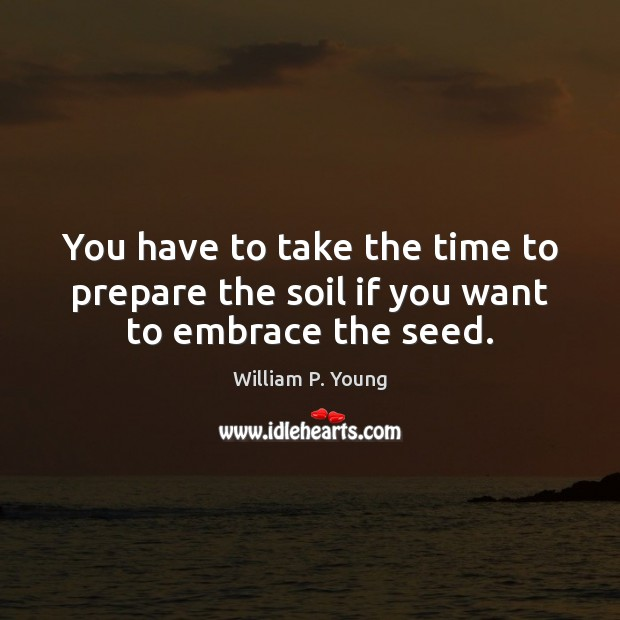 You have to take the time to prepare the soil if you want to embrace the seed. Image