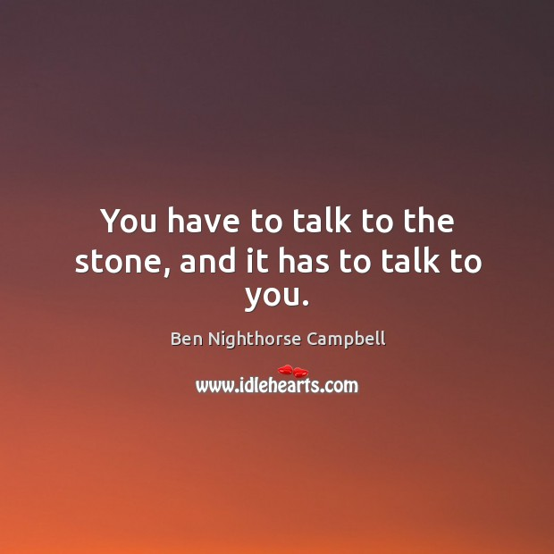 Image, You have to talk to the stone, and it has to talk to you.