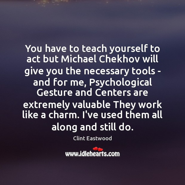 You have to teach yourself to act but Michael Chekhov will give Image