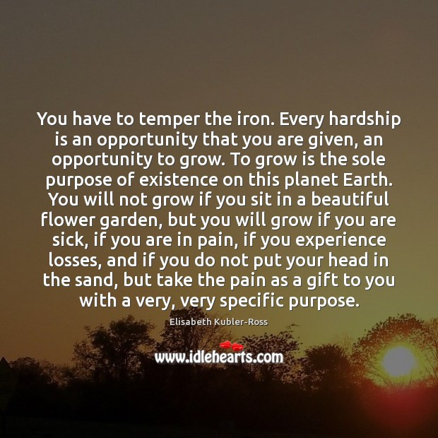 You have to temper the iron. Every hardship is an opportunity that Elisabeth Kubler-Ross Picture Quote