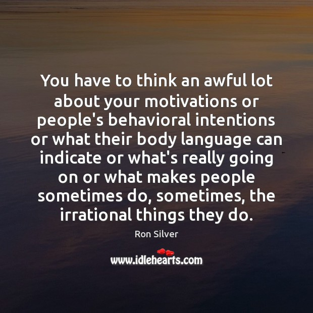 You have to think an awful lot about your motivations or people's Image