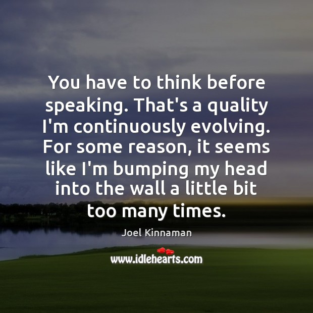 You have to think before speaking. That's a quality I'm continuously evolving. Image
