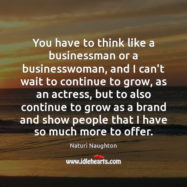 Image, You have to think like a businessman or a businesswoman, and I