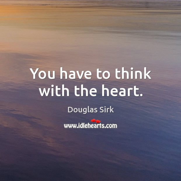 You have to think with the heart. Douglas Sirk Picture Quote