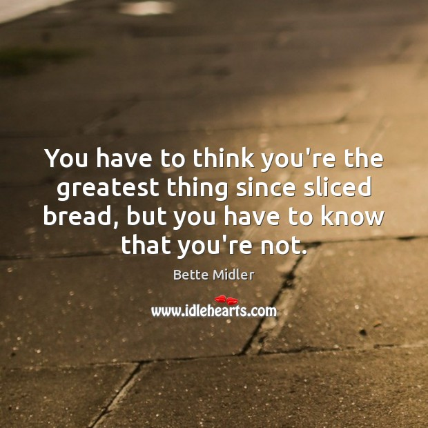 You have to think you're the greatest thing since sliced bread, but Image