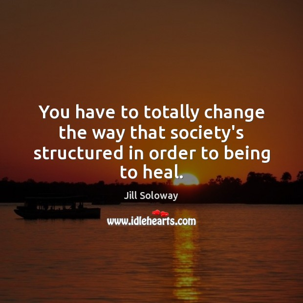 You have to totally change the way that society's structured in order to being to heal. Image