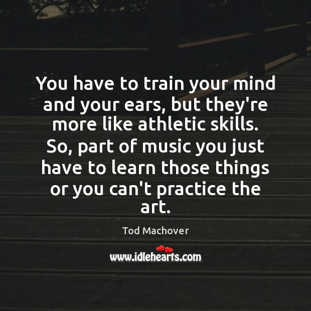 You have to train your mind and your ears, but they're more Tod Machover Picture Quote
