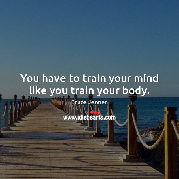 Image, You have to train your mind like you train your body.