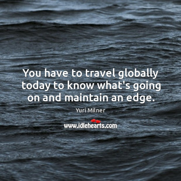 You have to travel globally today to know what's going on and maintain an edge. Yuri Milner Picture Quote