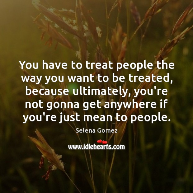 You have to treat people the way you want to be treated, Selena Gomez Picture Quote