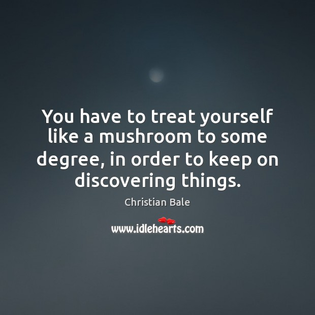 You have to treat yourself like a mushroom to some degree, in Image
