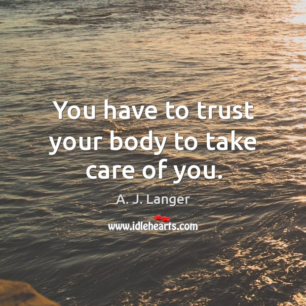 You have to trust your body to take care of you. Image