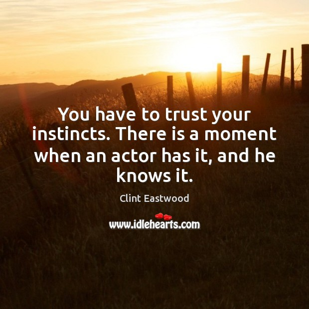 You have to trust your instincts. There is a moment when an actor has it, and he knows it. Clint Eastwood Picture Quote