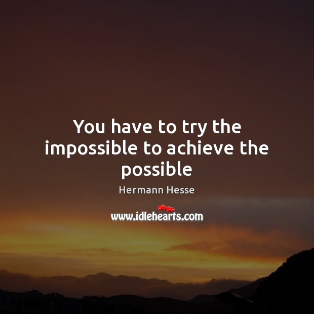 Image, You have to try the impossible to achieve the possible