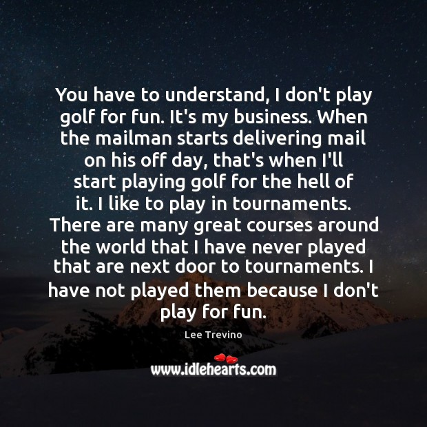You have to understand, I don't play golf for fun. It's my Lee Trevino Picture Quote