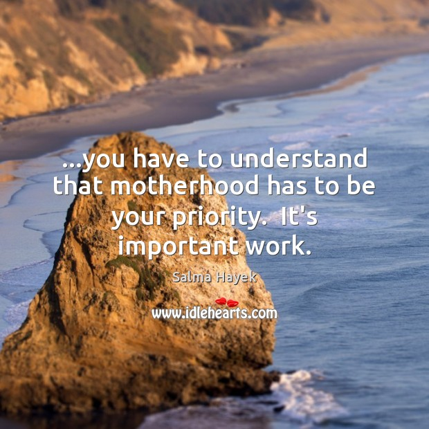 …you have to understand that motherhood has to be your priority.  It's important work. Salma Hayek Picture Quote
