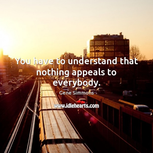 You have to understand that nothing appeals to everybody. Gene Simmons Picture Quote