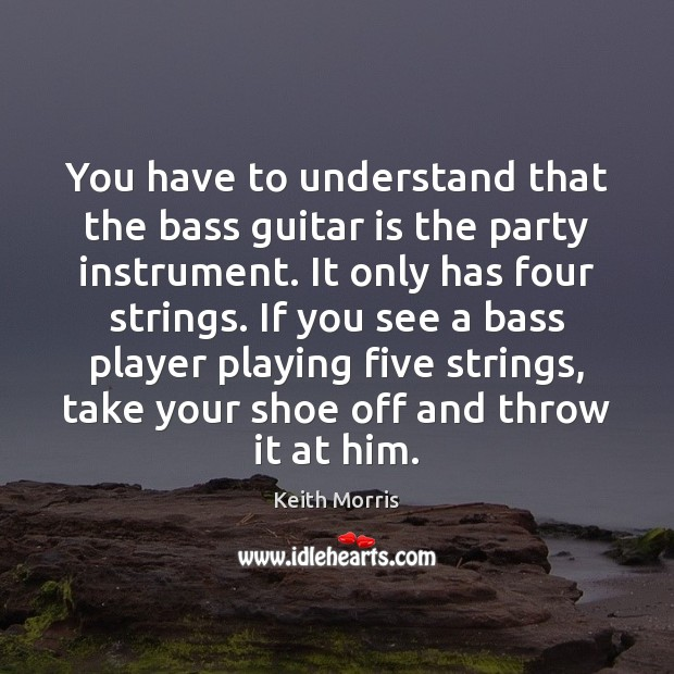 Image, You have to understand that the bass guitar is the party instrument.