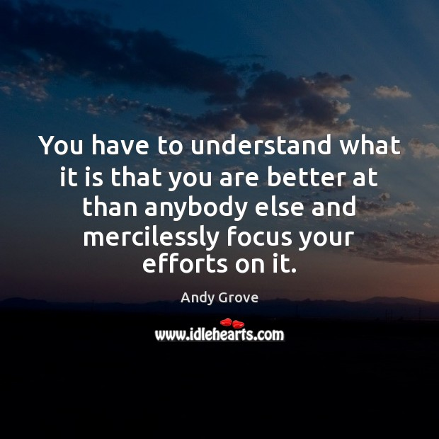 You have to understand what it is that you are better at Andy Grove Picture Quote