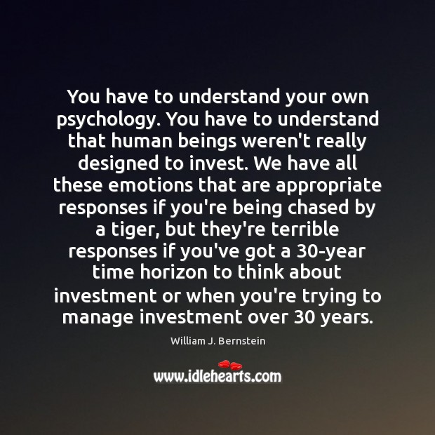 You have to understand your own psychology. You have to understand that Investment Quotes Image