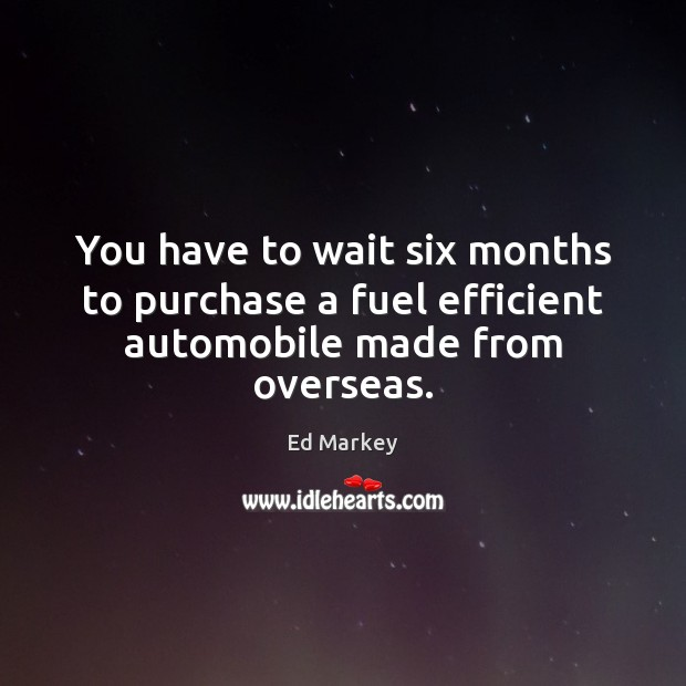 You have to wait six months to purchase a fuel efficient automobile made from overseas. Image