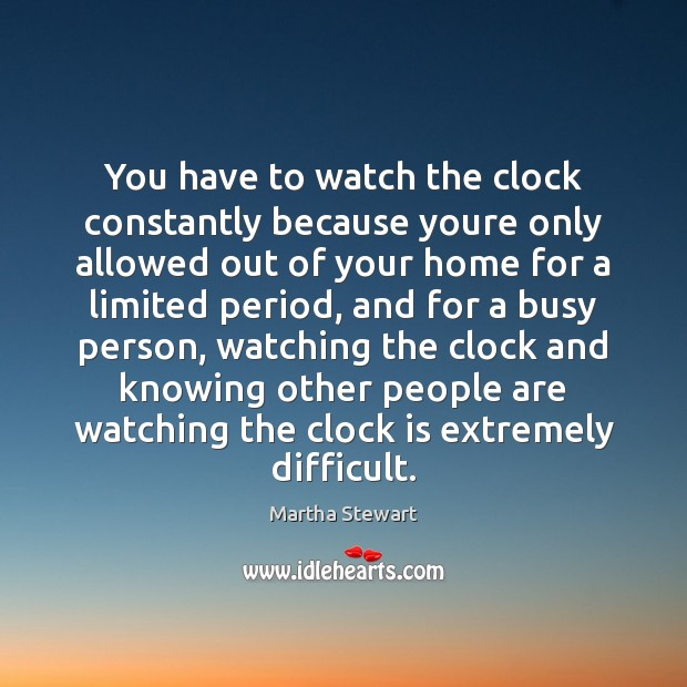 Martha Stewart Picture Quote image saying: You have to watch the clock constantly because youre only allowed out
