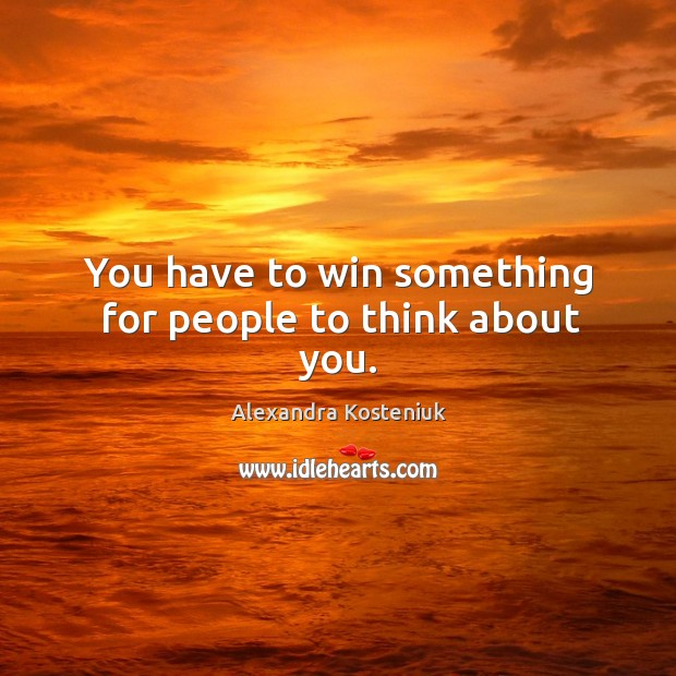 Image, You have to win something for people to think about you.