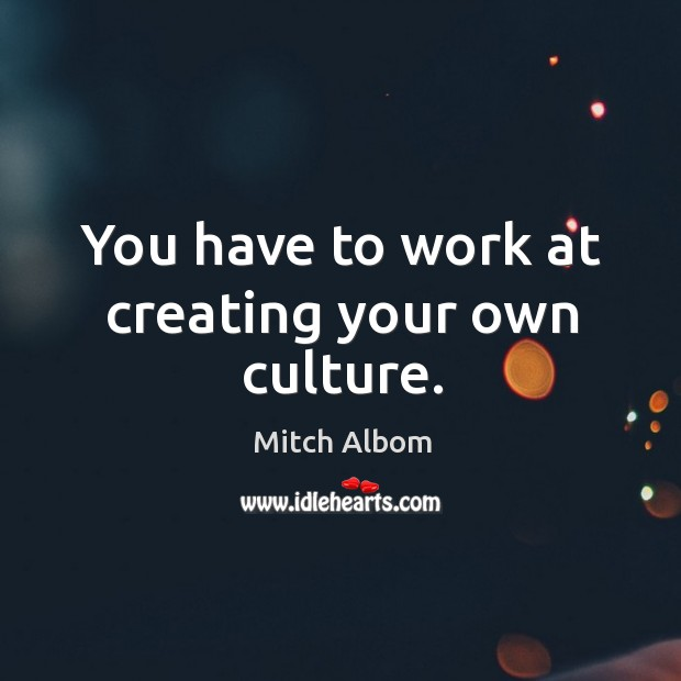 You have to work at creating your own culture. Mitch Albom Picture Quote