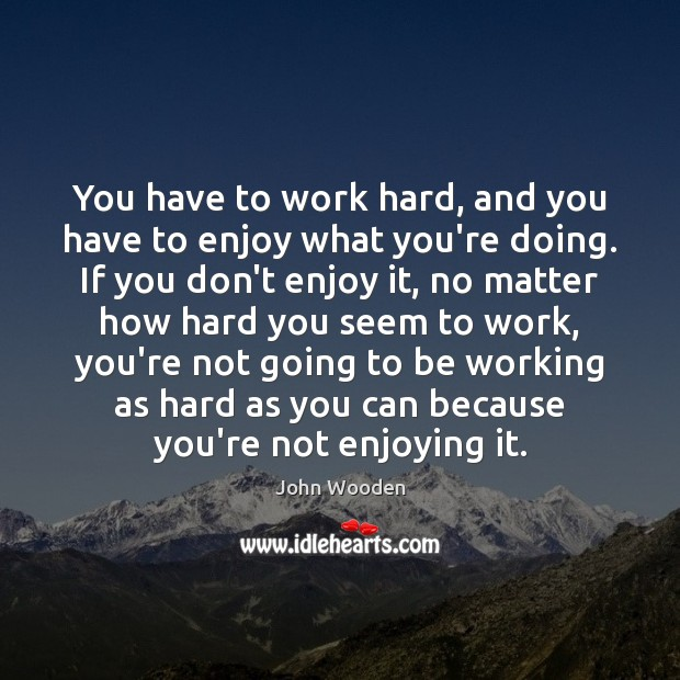 You have to work hard, and you have to enjoy what you're Image