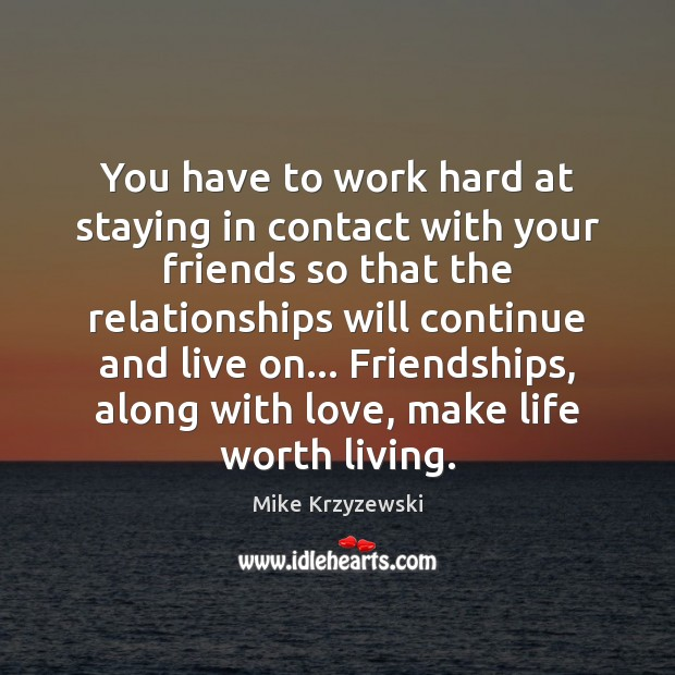 You have to work hard at staying in contact with your friends Mike Krzyzewski Picture Quote