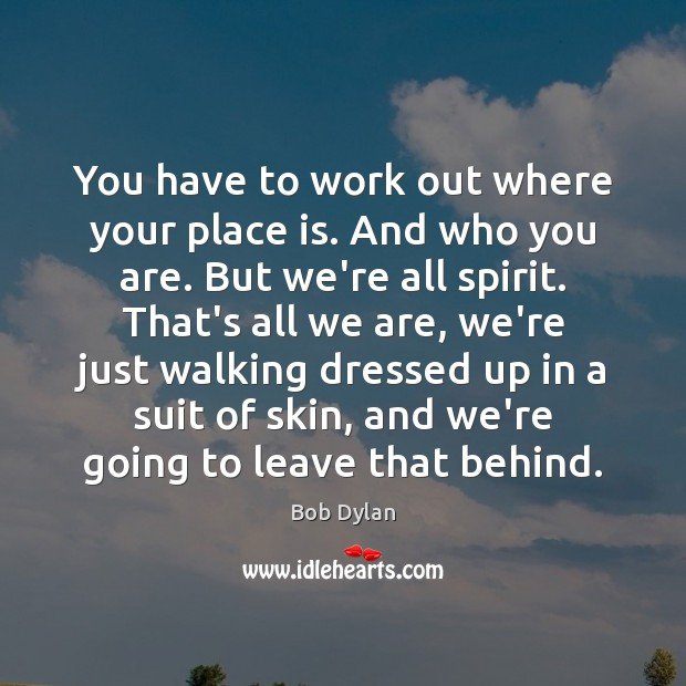 You have to work out where your place is. And who you Image