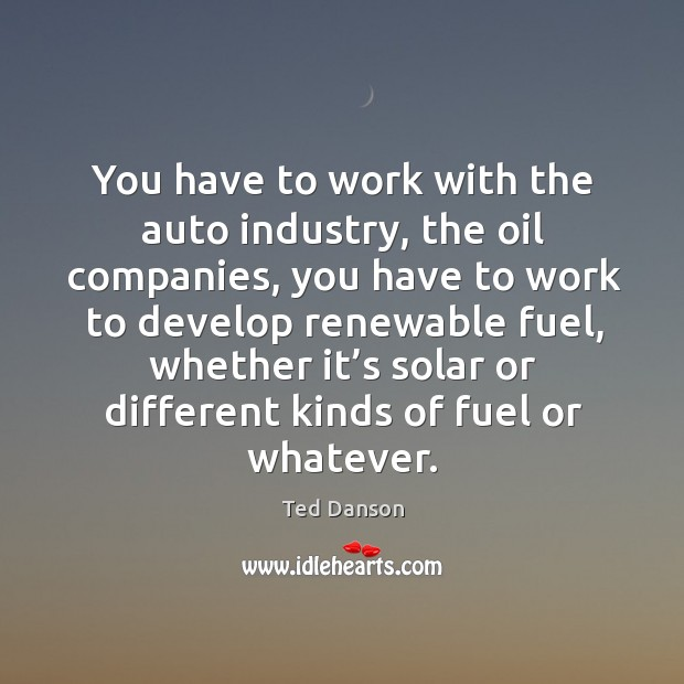 You have to work with the auto industry, the oil companies, you have to work to develop Ted Danson Picture Quote