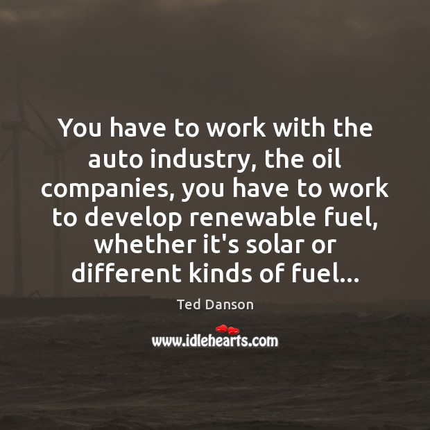 You have to work with the auto industry, the oil companies, you Ted Danson Picture Quote