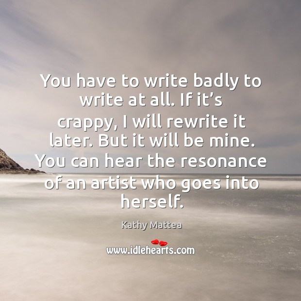 You have to write badly to write at all. If it's crappy, I will rewrite it later. Kathy Mattea Picture Quote