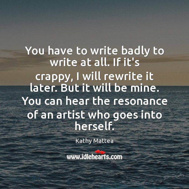 You have to write badly to write at all. If it's crappy, Kathy Mattea Picture Quote