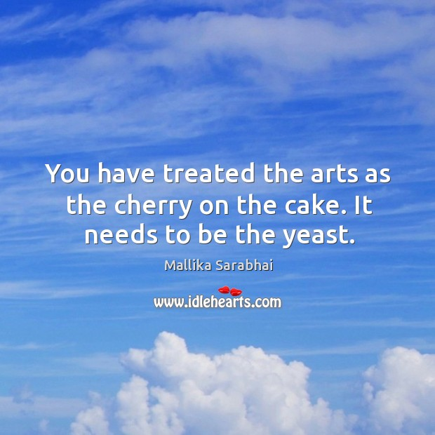 You have treated the arts as the cherry on the cake. It needs to be the yeast. Image