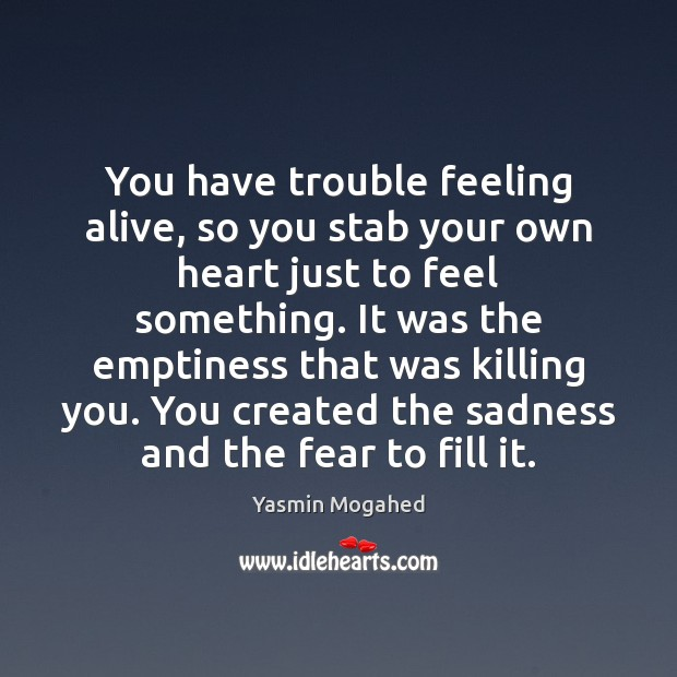 You have trouble feeling alive, so you stab your own heart just Yasmin Mogahed Picture Quote