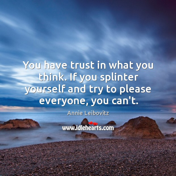 You have trust in what you think. If you splinter yourself and Annie Leibovitz Picture Quote