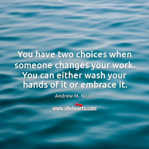 You have two choices when someone changes your work. You can either wash your hands of it or embrace it. Image