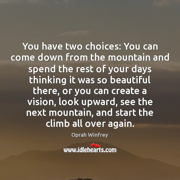 You have two choices: You can come down from the mountain and Oprah Winfrey Picture Quote
