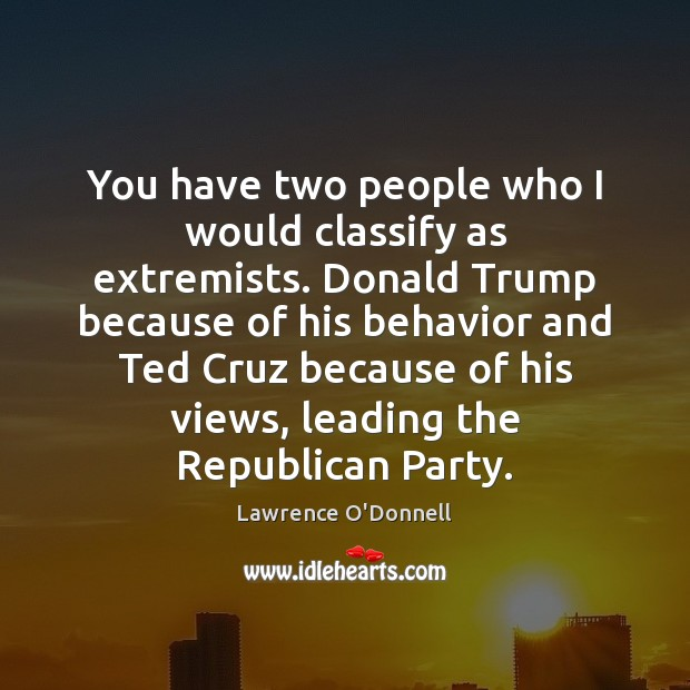 You have two people who I would classify as extremists. Donald Trump Lawrence O'Donnell Picture Quote