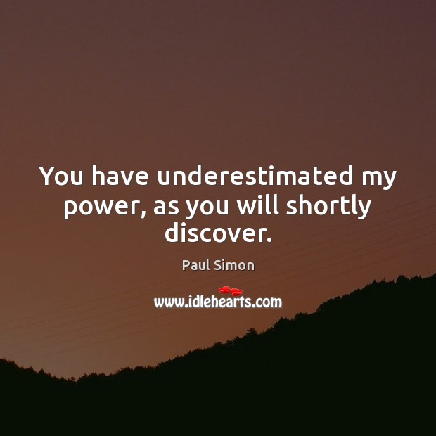 You have underestimated my power, as you will shortly discover. Paul Simon Picture Quote