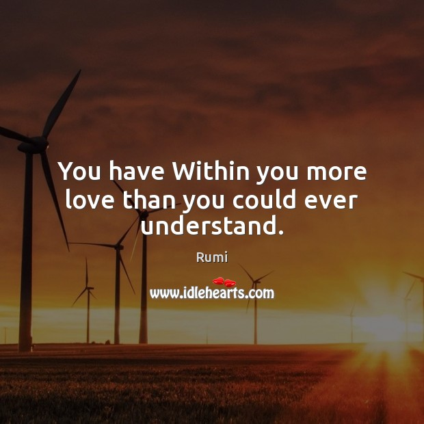 You have Within you more love than you could ever understand. Image