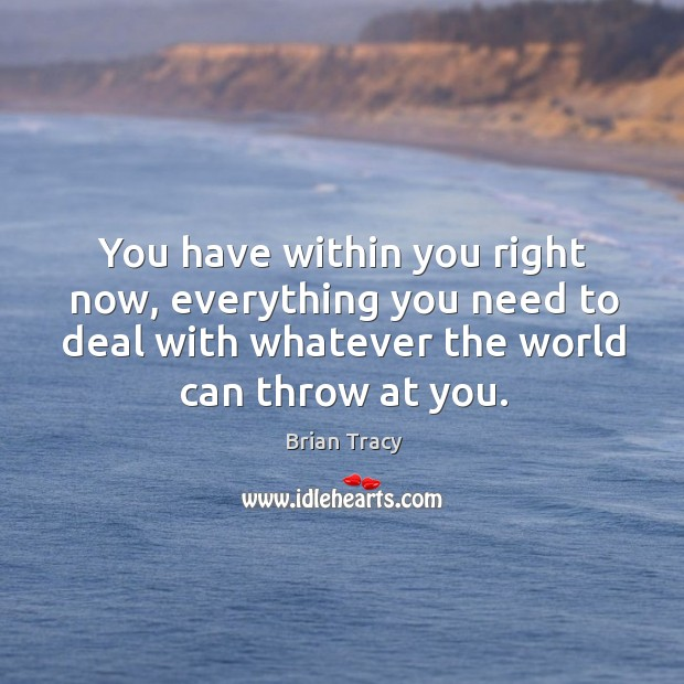 Image, You have within you right now, everything you need to deal with whatever the world can throw at you.