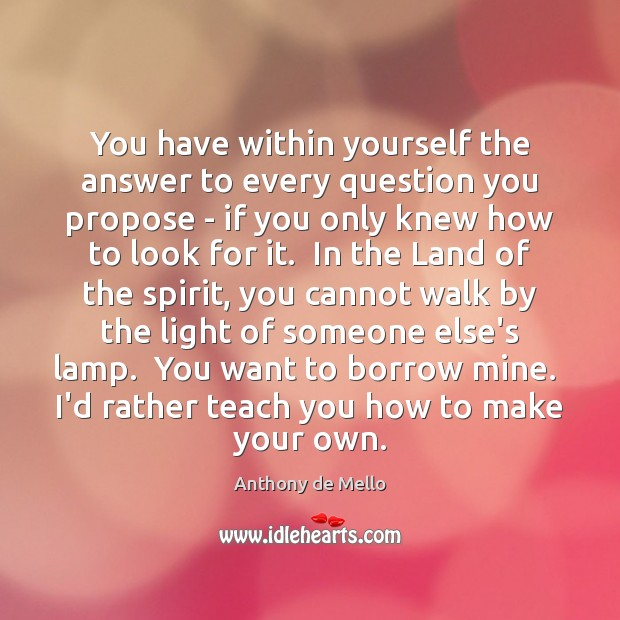 You have within yourself the answer to every question you propose – Anthony de Mello Picture Quote